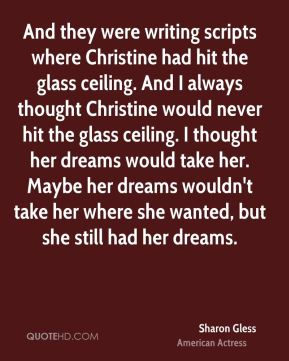 Sharon Gless - And they were writing scripts where Christine had hit the glass ceiling. And I always thought Christine would never hit the glass ceiling. I thought her dreams would take her. Maybe her dreams wouldn't take her where she wanted, but she still had her dreams.