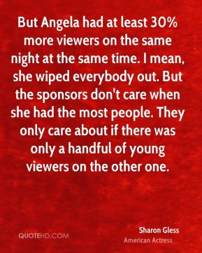 Sharon Gless - But Angela had at least 30% more viewers on the same night at the same time. I mean, she wiped everybody out. But the sponsors don't care when she had the most people. They only care about if there was only a handful of young viewers on the other one.