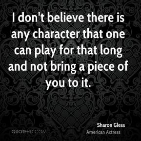 I don't believe there is any character that one can play for that long and not bring a piece of you to it.