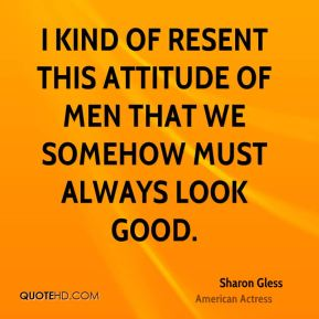 I kind of resent this attitude of men that we somehow must always look good.
