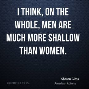 I think, on the whole, men are much more shallow than women.