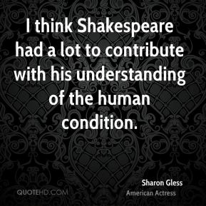 Sharon Gless - I think Shakespeare had a lot to contribute with his understanding of the human condition.