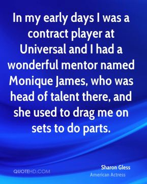 Sharon Gless - In my early days I was a contract player at Universal and I had a wonderful mentor named Monique James, who was head of talent there, and she used to drag me on sets to do parts.