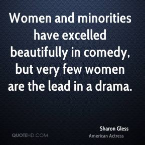 Sharon Gless - Women and minorities have excelled beautifully in comedy, but very few women are the lead in a drama.