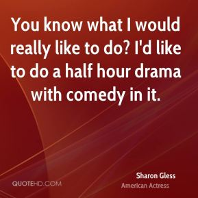 Sharon Gless - You know what I would really like to do? I'd like to do a half hour drama with comedy in it.