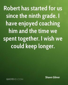 Shawn Gilmer  - Robert has started for us since the ninth grade. I have enjoyed coaching him and the time we spent together. I wish we could keep longer.