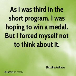 Shizuka Arakawa  - As I was third in the short program, I was hoping to win a medal. But I forced myself not to think about it.