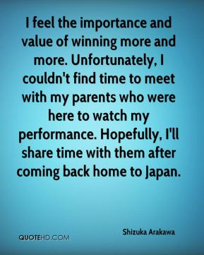 Shizuka Arakawa  - I feel the importance and value of winning more and more. Unfortunately, I couldn't find time to meet with my parents who were here to watch my performance. Hopefully, I'll share time with them after coming back home to Japan.