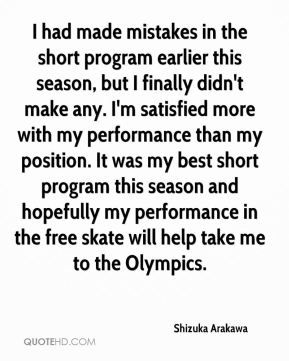 Shizuka Arakawa  - I had made mistakes in the short program earlier this season, but I finally didn't make any. I'm satisfied more with my performance than my position. It was my best short program this season and hopefully my performance in the free skate will help take me to the Olympics.