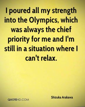 Shizuka Arakawa  - I poured all my strength into the Olympics, which was always the chief priority for me and I'm still in a situation where I can't relax.