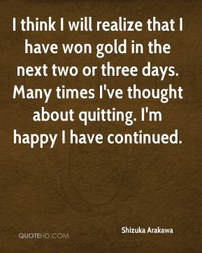 Shizuka Arakawa  - I think I will realize that I have won gold in the next two or three days. Many times I've thought about quitting. I'm happy I have continued.