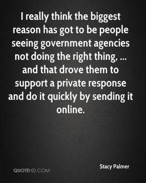 Stacy Palmer  - I really think the biggest reason has got to be people seeing government agencies not doing the right thing, ... and that drove them to support a private response and do it quickly by sending it online.