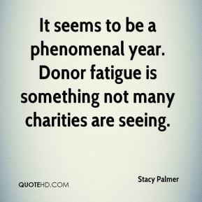 Stacy Palmer  - It seems to be a phenomenal year. Donor fatigue is something not many charities are seeing.