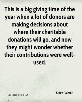 Stacy Palmer  - This is a big giving time of the year when a lot of donors are making decisions about where their charitable donations will go, and now they might wonder whether their contributions were well-used.