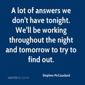 Stephen McCausland  - A lot of answers we don't have tonight. We'll be working throughout the night and tomorrow to try to find out.