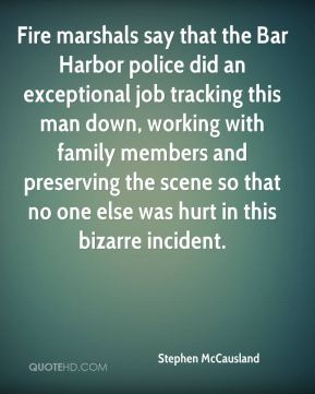 Stephen McCausland  - Fire marshals say that the Bar Harbor police did an exceptional job tracking this man down, working with family members and preserving the scene so that no one else was hurt in this bizarre incident.