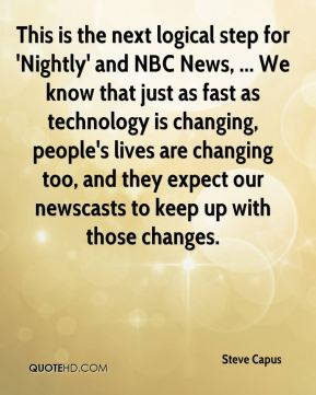 This is the next logical step for 'Nightly' and NBC News, ... We know that just as fast as technology is changing, people's lives are changing too, and they expect our newscasts to keep up with those changes.