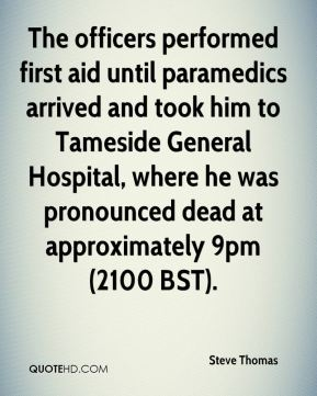 Steve Thomas  - The officers performed first aid until paramedics arrived and took him to Tameside General Hospital, where he was pronounced dead at approximately 9pm (2100 BST).