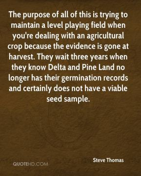 Steve Thomas  - The purpose of all of this is trying to maintain a level playing field when you're dealing with an agricultural crop because the evidence is gone at harvest. They wait three years when they know Delta and Pine Land no longer has their germination records and certainly does not have a viable seed sample.