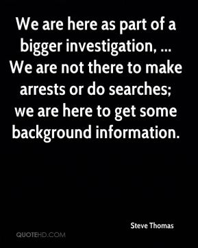Steve Thomas  - We are here as part of a bigger investigation, ... We are not there to make arrests or do searches; we are here to get some background information.