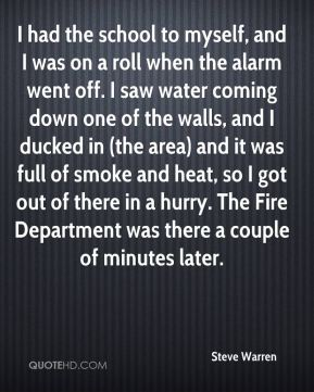 Steve Warren  - I had the school to myself, and I was on a roll when the alarm went off. I saw water coming down one of the walls, and I ducked in (the area) and it was full of smoke and heat, so I got out of there in a hurry. The Fire Department was there a couple of minutes later.