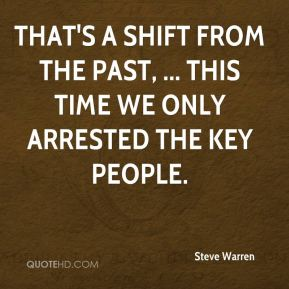 Steve Warren  - That's a shift from the past, ... This time we only arrested the key people.
