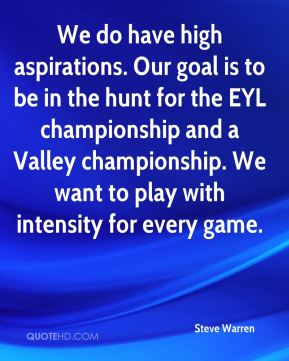 Steve Warren  - We do have high aspirations. Our goal is to be in the hunt for the EYL championship and a Valley championship. We want to play with intensity for every game.