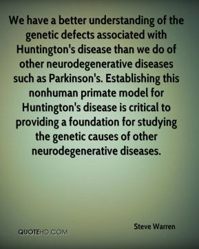 Steve Warren  - We have a better understanding of the genetic defects associated with Huntington's disease than we do of other neurodegenerative diseases such as Parkinson's. Establishing this nonhuman primate model for Huntington's disease is critical to providing a foundation for studying the genetic causes of other neurodegenerative diseases.