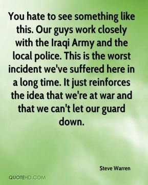 Steve Warren  - You hate to see something like this. Our guys work closely with the Iraqi Army and the local police. This is the worst incident we've suffered here in a long time. It just reinforces the idea that we're at war and that we can't let our guard down.