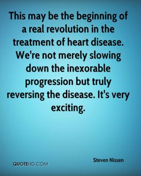 Steven Nissen  - This may be the beginning of a real revolution in the treatment of heart disease. We're not merely slowing down the inexorable progression but truly reversing the disease. It's very exciting.