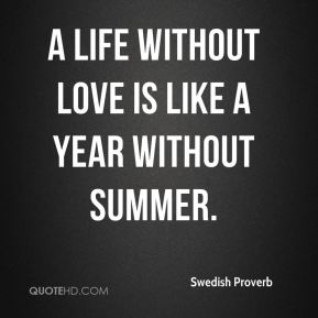 A life without love is like a year without summer.
