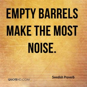 Swedish Proverb  - Empty barrels make the most noise.