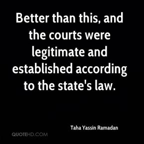 Taha Yassin Ramadan  - Better than this, and the courts were legitimate and established according to the state's law.