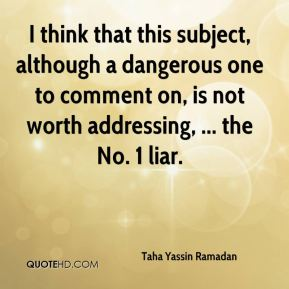 Taha Yassin Ramadan  - I think that this subject, although a dangerous one to comment on, is not worth addressing, ... the No. 1 liar.