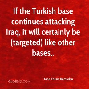 Taha Yassin Ramadan  - If the Turkish base continues attacking Iraq, it will certainly be (targeted) like other bases.