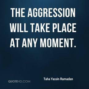 Taha Yassin Ramadan  - the aggression will take place at any moment.