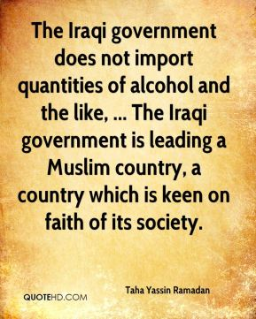 Taha Yassin Ramadan  - The Iraqi government does not import quantities of alcohol and the like, ... The Iraqi government is leading a Muslim country, a country which is keen on faith of its society.
