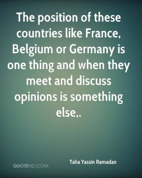 Taha Yassin Ramadan  - The position of these countries like France, Belgium or Germany is one thing and when they meet and discuss opinions is something else.