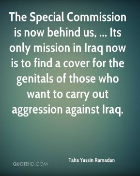 Taha Yassin Ramadan  - The Special Commission is now behind us, ... Its only mission in Iraq now is to find a cover for the genitals of those who want to carry out aggression against Iraq.