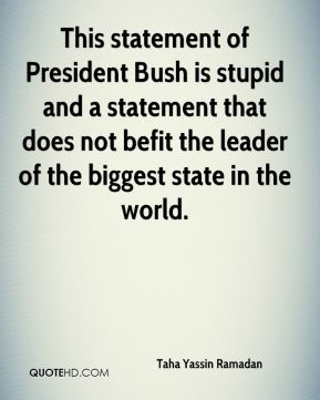 Taha Yassin Ramadan  - This statement of President Bush is stupid and a statement that does not befit the leader of the biggest state in the world.