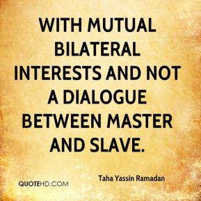 Taha Yassin Ramadan  - with mutual bilateral interests and not a dialogue between master and slave.