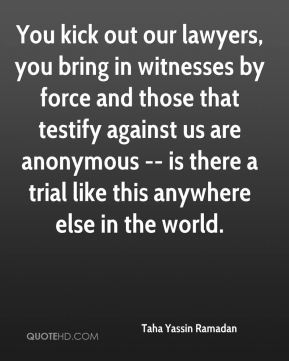 Taha Yassin Ramadan  - You kick out our lawyers, you bring in witnesses by force and those that testify against us are anonymous -- is there a trial like this anywhere else in the world.