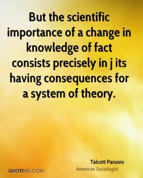 Talcott Parsons - But the scientific importance of a change in knowledge of fact consists precisely in j its having consequences for a system of theory.