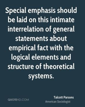 Talcott Parsons - Special emphasis should be laid on this intimate interrelation of general statements about empirical fact with the logical elements and structure of theoretical systems.