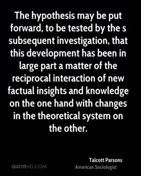 Talcott Parsons - The hypothesis may be put forward, to be tested by the s subsequent investigation, that this development has been in large part a matter of the reciprocal interaction of new factual insights and knowledge on the one hand with changes in the theoretical system on the other.