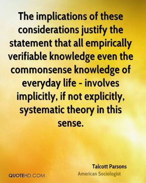 Talcott Parsons - The implications of these considerations justify the statement that all empirically verifiable knowledge even the commonsense knowledge of everyday life - involves implicitly, if not explicitly, systematic theory in this sense.
