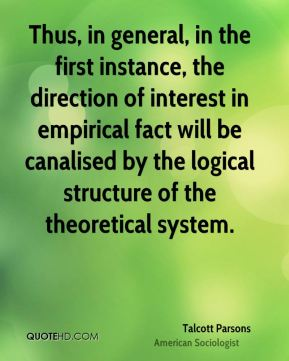 Talcott Parsons - Thus, in general, in the first instance, the direction of interest in empirical fact will be canalised by the logical structure of the theoretical system.