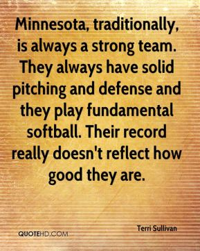 Terri Sullivan  - Minnesota, traditionally, is always a strong team. They always have solid pitching and defense and they play fundamental softball. Their record really doesn't reflect how good they are.