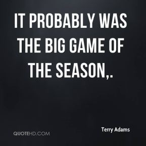 It probably was the big game of the season.