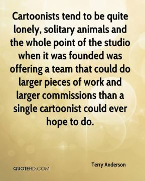 Terry Anderson  - Cartoonists tend to be quite lonely, solitary animals and the whole point of the studio when it was founded was offering a team that could do larger pieces of work and larger commissions than a single cartoonist could ever hope to do.